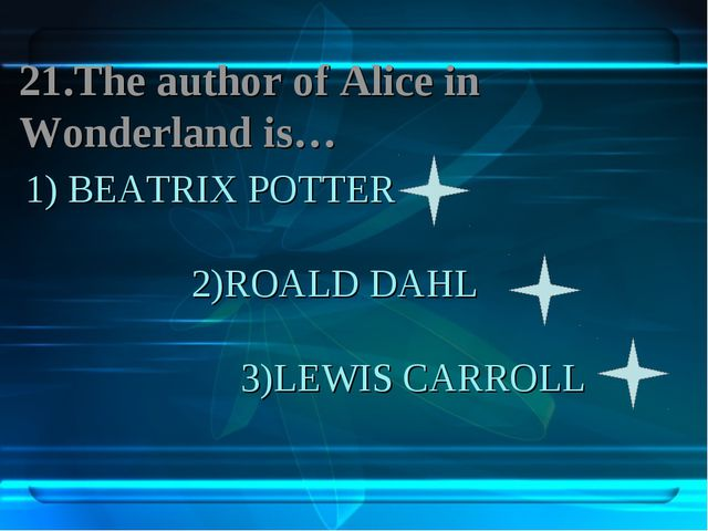 1) BEATRIX POTTER 2)ROALD DAHL 3)LEWIS CARROLL 21.The author of Aliсe in Wond...