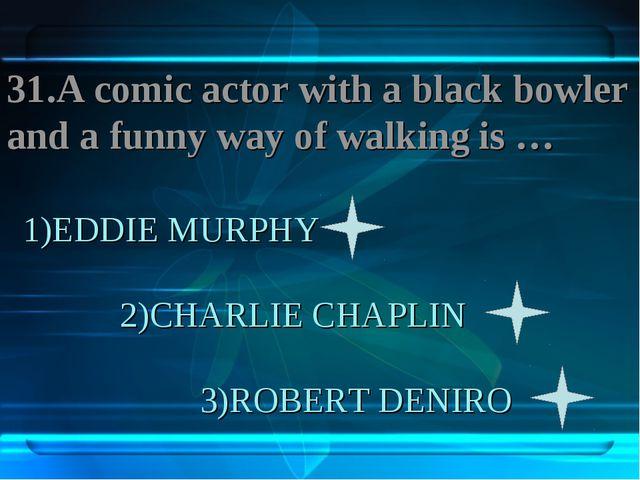 1)EDDIE MURPHY 2)CHARLIE CHAPLIN 3)ROBERT DENIRO 31.A comic actor with a blac...