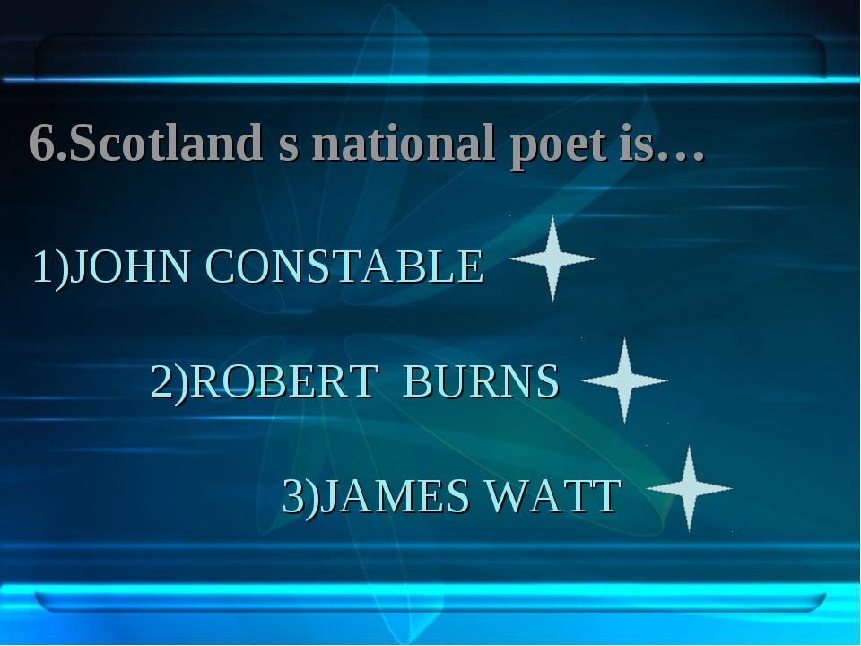 1)JOHN CONSTABLE 2)ROBERT BURNS 3)JAMES WATT 6.Scotland s national poet is…