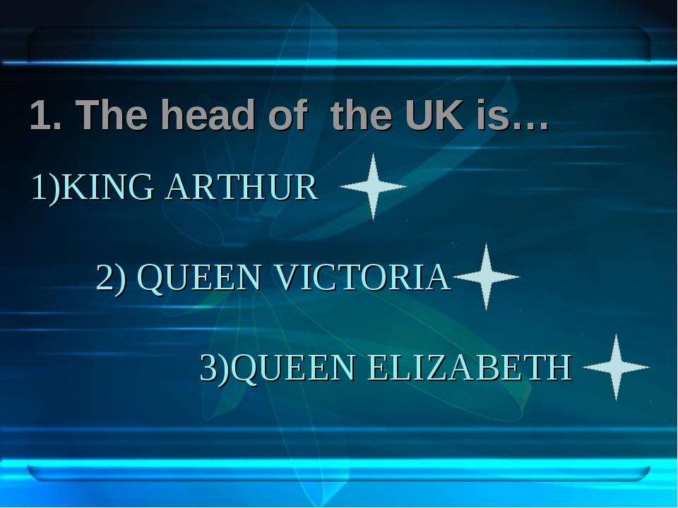 1)KING ARTHUR 2) QUEEN VICTORIA 3)QUEEN ELIZABETH 1. The head of the UK is…