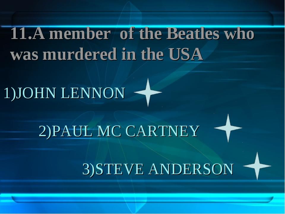 1)JOHN LENNON 2)PAUL MC CARTNEY 3)STEVE ANDERSON 11.A member of the Beatles w...
