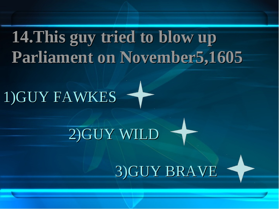 1)GUY FAWKES 2)GUY WILD 3)GUY BRAVE 14.This guy tried to blow up Parliament o...