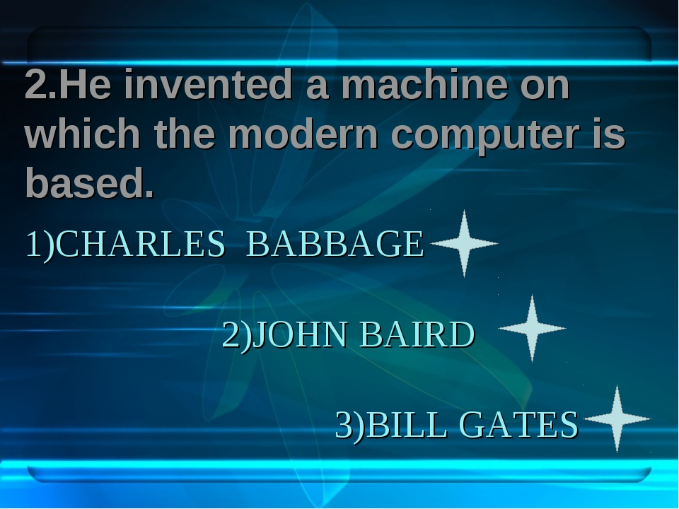1)CHARLES BABBAGE 2)JOHN BAIRD 3)BILL GATES 2.He invented a machine on which...