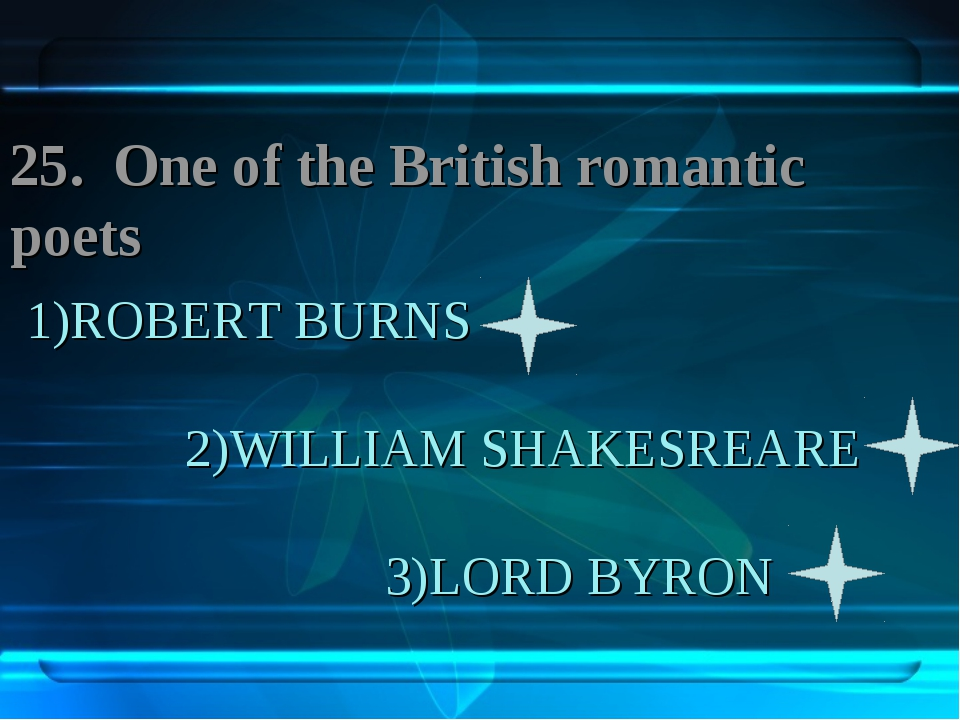 1)ROBERT BURNS 2)WILLIAM SHAKESREARE 3)LORD BYRON 25. One of the British roma...