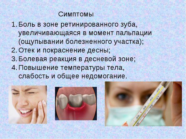 Симптомы Боль в зоне ретинированного зуба, увеличивающаяся в момент пальпации...
