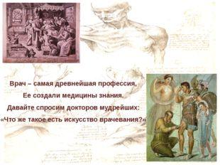 Врач – самая древнейшая профессия, Ее создали медицины знания. Давайте спроси