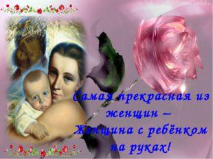 Самая прекрасная из женщин – Женщина с ребёнком на руках!