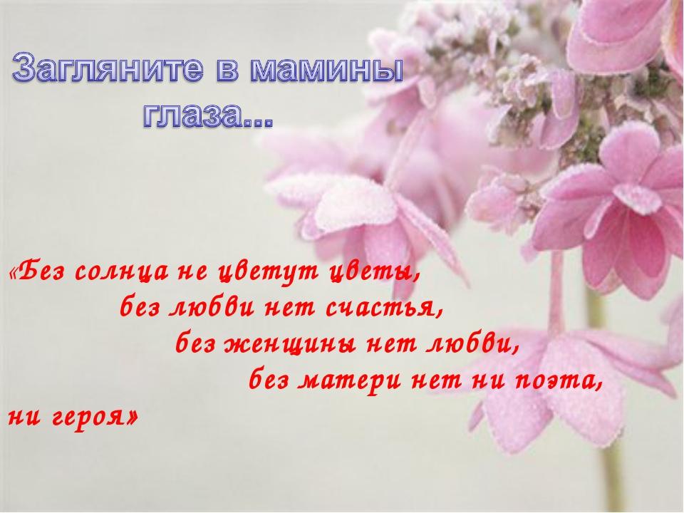 «Без солнца не цветут цветы, без любви нет счастья, без женщины нет любви, бе...