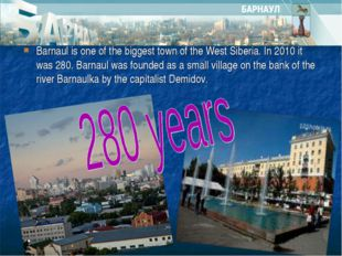 Barnaul is one of the biggest town of the West Siberia. In 2010 it was 280. B