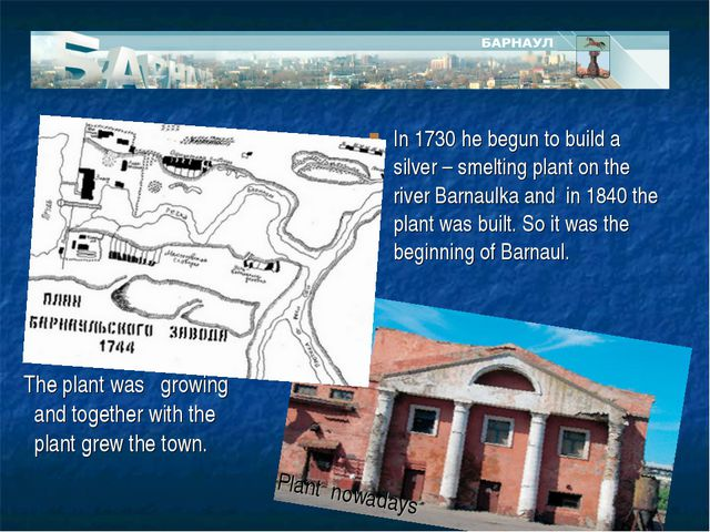 In 1730 he begun to build a silver – smelting plant on the river Barnaulka an...