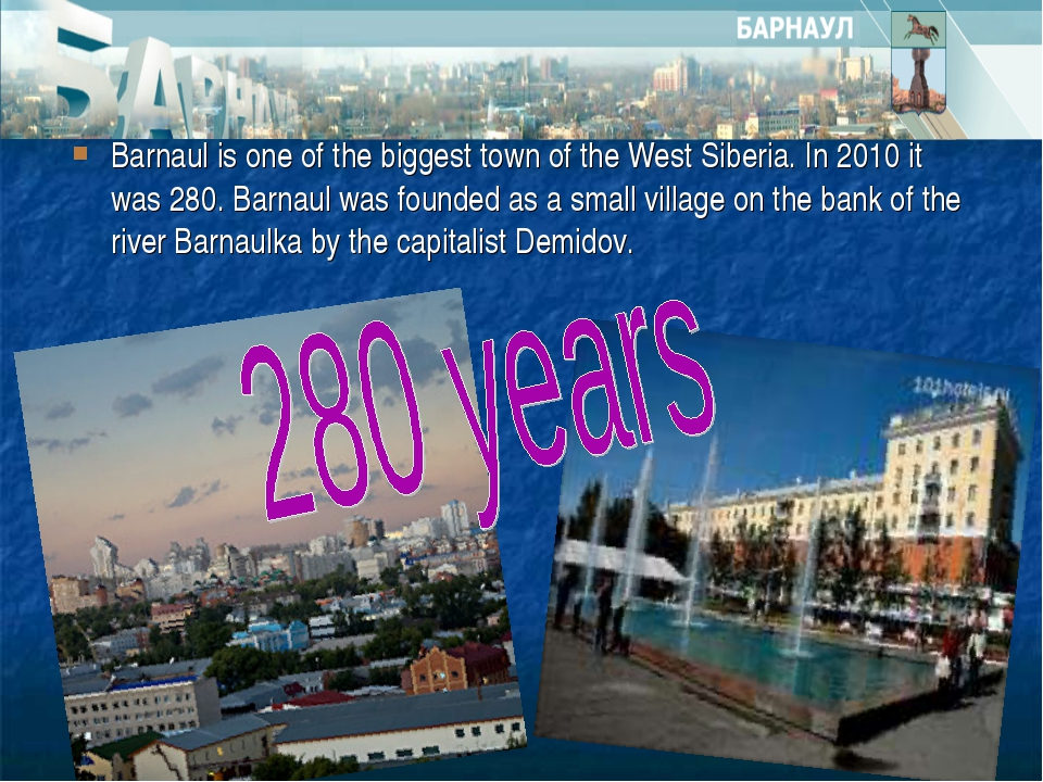 Barnaul is one of the biggest town of the West Siberia. In 2010 it was 280. B...