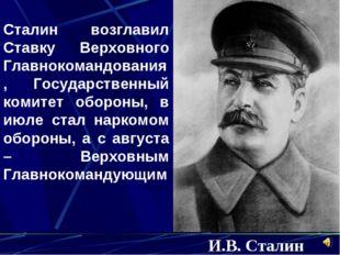 И.B. Сталин Сталин возглавил Ставку Верховного Главнокомандования, Государств