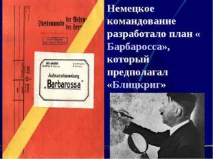 Немецкое командование разработало план «Барбаросса», который предполагал «Бли