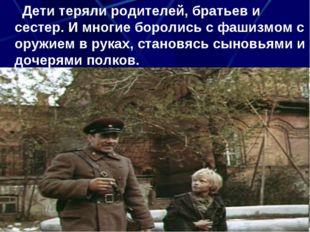Дети теряли родителей, братьев и сестер. И многие боролись с фашизмом с оруж