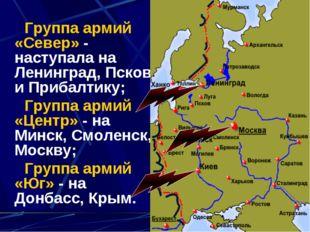 Группа армий «Север» - наступала на Ленинград, Псков и Прибалтику; Группа ар