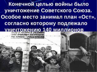 Конечной целью войны было уничтожение Советского Союза. Особое место занимал