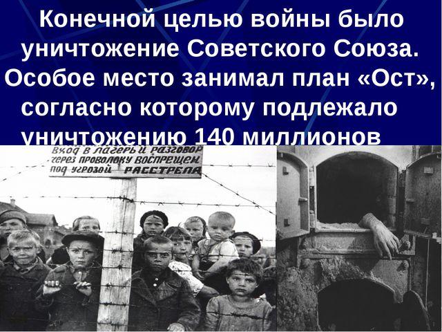 Конечной целью войны было уничтожение Советского Союза. Особое место занимал...