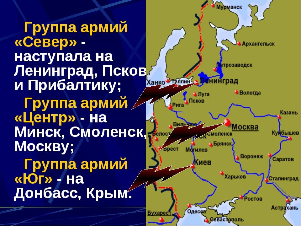 Группа армий «Север» - наступала на Ленинград, Псков и Прибалтику; Группа ар...