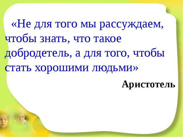 «Не для того мы рассуждаем, чтобы знать, что такое добродетель, а для того,...