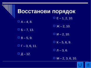 Восстанови порядок А – 4, 8. Б – 7, 13. В – 5, 9. Г – 3, 6, 11. Д – 12. Е – 1