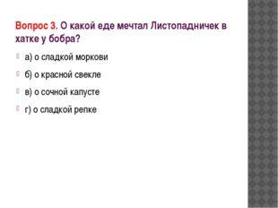 Вопрос 3. О какой еде мечтал Листопадничек в хатке у бобра? а) о сладкой морк