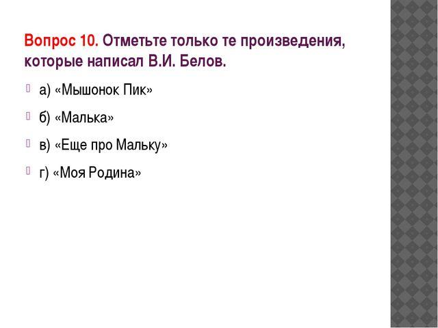 Вопрос 10. Отметьте только те произведения, которые написал В.И. Белов. а) «М...