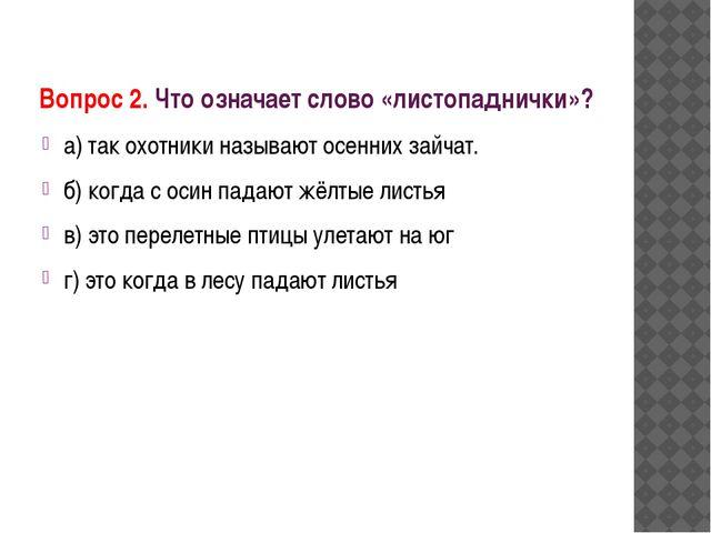 Вопрос 2. Что означает слово «листопаднички»? а) так охотники называют осенни...