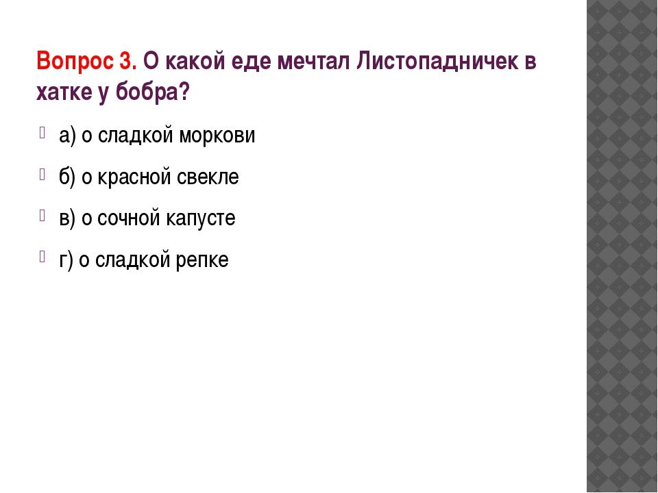 Вопрос 3. О какой еде мечтал Листопадничек в хатке у бобра? а) о сладкой морк...