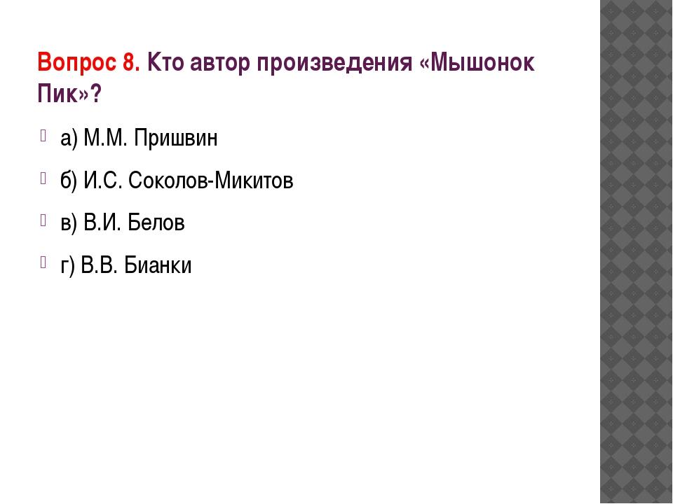 Вопрос 8. Кто автор произведения «Мышонок Пик»? а) М.М. Пришвин б) И.С. Сокол...