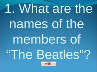"1. What are the names of the members of ""The Beatles""?"