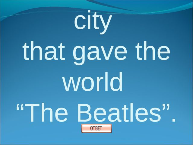 "2. Name the city that gave the world ""The Beatles""."