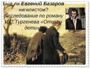 Был ли Евгений Базаров нигилистом? (исследование по роману И.С.Тургенева «От