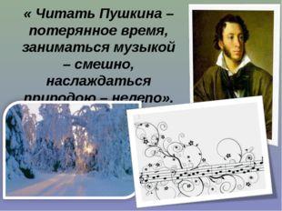 « Читать Пушкина – потерянное время, заниматься музыкой – смешно, наслаждатьс