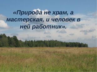 «Природа не храм, а мастерская, и человек в ней работник».
