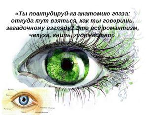 «Ты поштудируй-ка анатомию глаза: откуда тут взяться, как ты говоришь, загадо