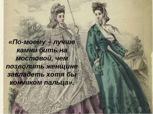 «По-моему – лучше камни бить на мостовой, чем позволить женщине завладеть хот...