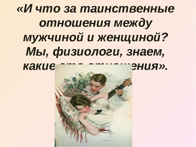 «И что за таинственные отношения между мужчиной и женщиной? Мы, физиологи, зн...