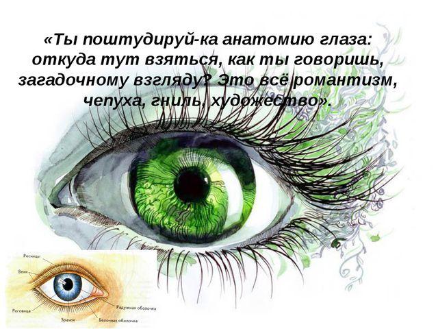 «Ты поштудируй-ка анатомию глаза: откуда тут взяться, как ты говоришь, загадо...