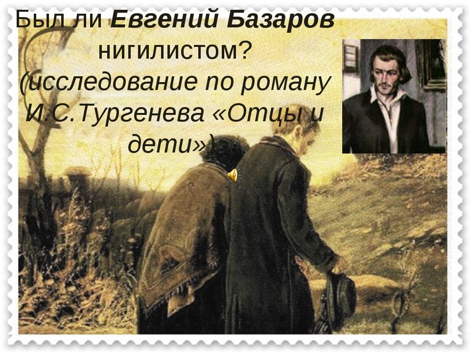 Был ли Евгений Базаров нигилистом? (исследование по роману И.С.Тургенева «От...