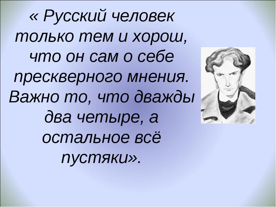 « Русский человек только тем и хорош, что он сам о себе прескверного мнения....