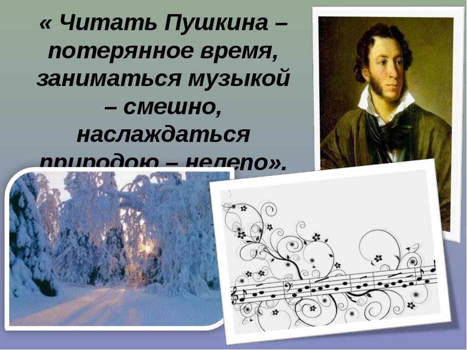 « Читать Пушкина – потерянное время, заниматься музыкой – смешно, наслаждатьс...