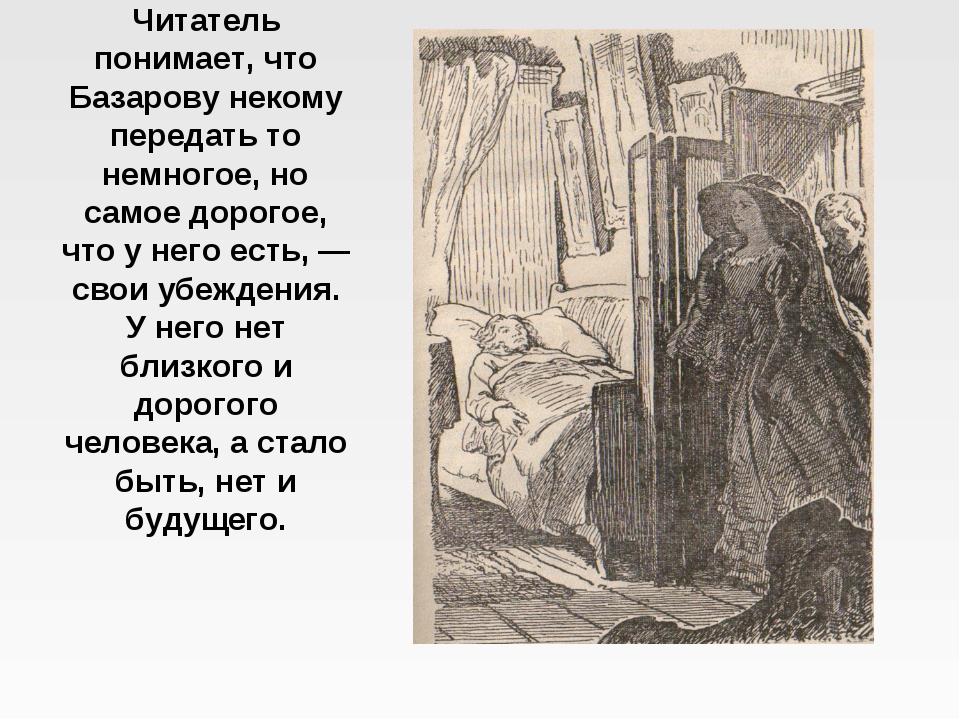 Читатель понимает, что Базарову некому передать то немногое, но самое дорогое...