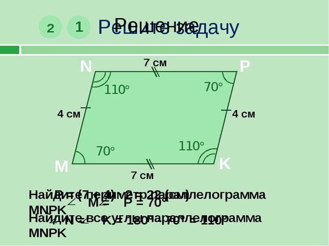 Решите задачу 1 M N P K 7 см 4 см Найдите периметр параллелограмма MNPK 2 70...