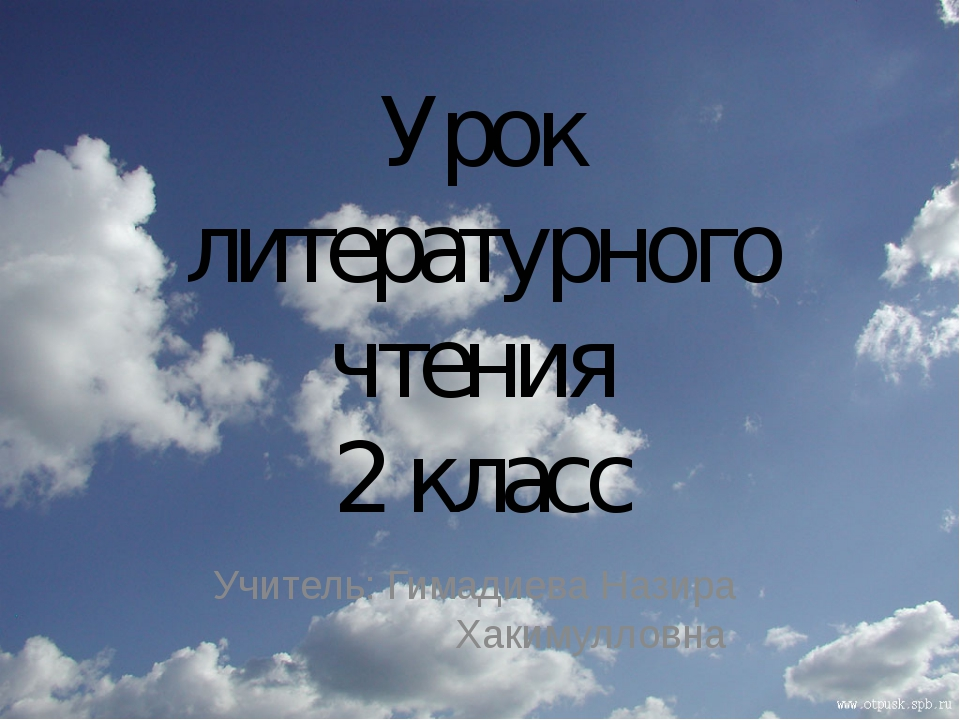 Урок литературного чтения 2 класс Учитель: Гимадиева Назира Хакимулловна