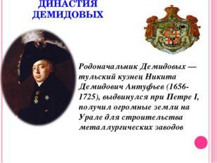 ДИНАСТИЯ ДЕМИДОВЫХ Родоначальник Демидовых — тульский кузнец Никита Демидович