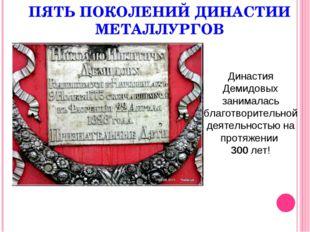 ПЯТЬ ПОКОЛЕНИЙ ДИНАСТИИ МЕТАЛЛУРГОВ Династия Демидовых занималась благотворит