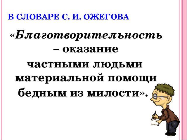 В СЛОВАРЕ С. И. ОЖЕГОВА «Благотворительность – оказание частными людьми матер...
