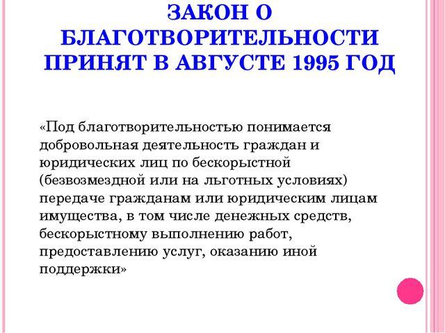 ЗАКОН О БЛАГОТВОРИТЕЛЬНОСТИ ПРИНЯТ В АВГУСТЕ 1995 ГОД «Под благотворительност...