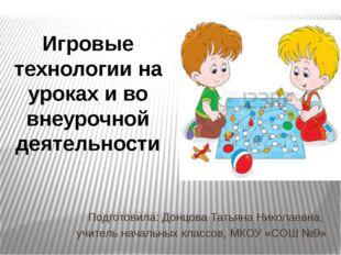Игровые технологии на уроках и во внеурочной деятельности Подготовила: Донцов
