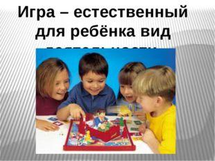 Игра – естественный для ребёнка вид деятельности.